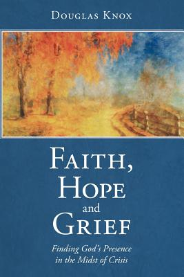 Faith, Hope and Grief: Finding God's Presence in the Midst of Crisis, Knox, Douglas