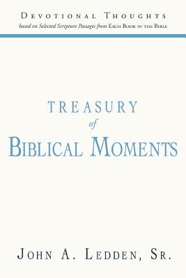 Treasury of Biblical Moments: Devotional Thoughts Based on Selected Scripture Passages from Each Book in the Bible, Ledden Sr., John A.