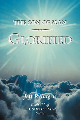The Son of Man Glorified: Book #1 of the Son of Man Series, Reintgen, Jeff