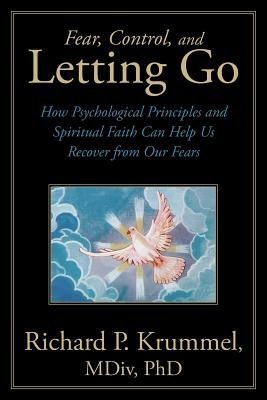Fear, Control, and Letting Go: How Psychological Principles and Spiritual Faith Can Help Us Recover from Our Fears, Krummel, Richard P.