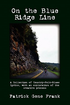 On the Blue Ridge Line: A Collection of Country-Folk-Blues Lyrics, with an exploration of the creative process, Patrick Gene Frank