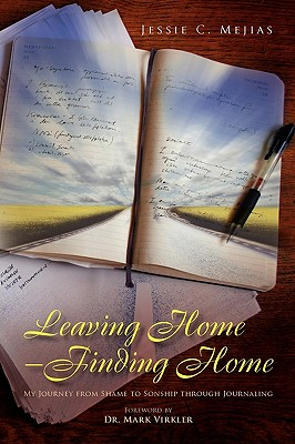 Leaving Home--Finding Home: My Journey from Shame to Sonship through Journaling, Mejias, Jessie C