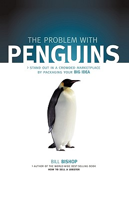 The Problem with Penguins: Stand Out in a Crowded Marketplace by Packaging Your BIG Idea, Bishop, Bill