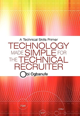 Technology Made Simple for the Technical Recruiter: A Technical Skills Primer, Ogbanufe, Obi