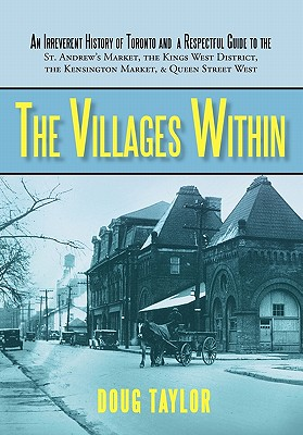 The Villages Within: An Irreverent History of Toronto and a Respectful Guide to the St. Andrew's Market, the Kings West District, the Kensi, Doug Taylor, Taylor; Doug Taylor