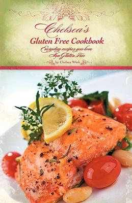 Chelsea's Gluten Free Cookbook: Everyday recipes you love, Now Gluten Free, Wink, Chelsea R.