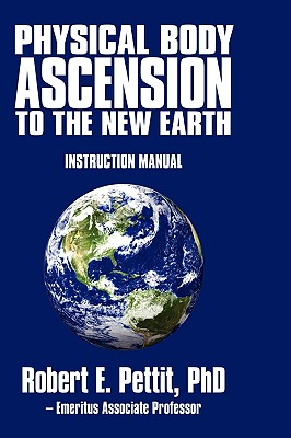 Physical Body Ascension to the New Earth: Instruction Manual, Robert E. Pettit