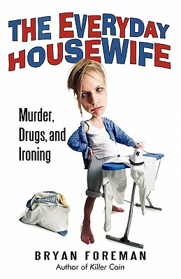 The Everyday Housewife: Murder, Drugs, and Ironing, Foreman, Bryan