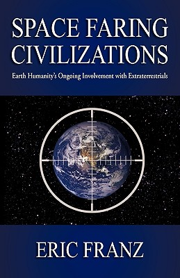 Space Faring Civilizations: Earth Humanity's Ongoing Involvement with Extraterrestrials, Franz, Eric