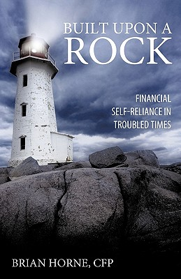 Built Upon a Rock: Financial Self-Reliance in Troubled Times, Brian Horne CFP