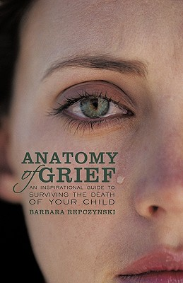 Anatomy of Grief: An Inspirational Guide to Surviving the Death of Your Child, Repczynski, Barbara