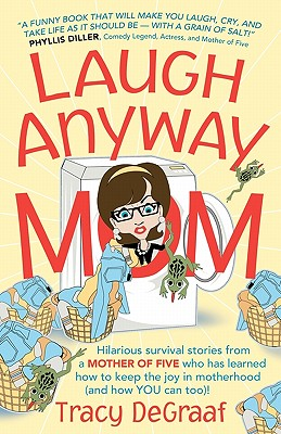 Laugh Anyway Mom: Hilarious Survival Stories From a Mother of Five Who Has Learned How to Keep the Joy in Motherhood and How You Can Too, DeGraaf, Tracy