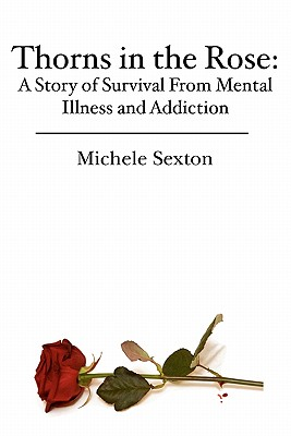 Thorns in the Rose: A Story of Survival From Mental Illness and Addiction, Sexton, Michele
