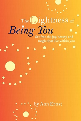 The Lightness of Being You: Set Free the Joy, Beauty, and Magic That Live Within You, Ernst, Ann