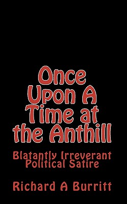 Once Upon A Time at the Anthill: Blatantly Irreverent Political Satire, Burritt, Richard A