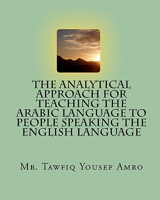 The Analytical Approach For Teaching The Arabic Language To People Speaking The English Language, Mr. Tawfiq Yousef Amro (Author), Nader Tawfiq Amr (Author)