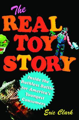 The Real Toy Story: Inside the Ruthless Battle for America's Youngest, Clark, Eric