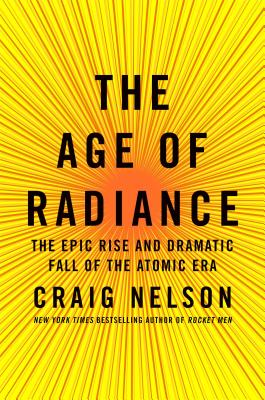 Image for The Age of Radiance: The Epic Rise and Dramatic Fall of the Atomic Era