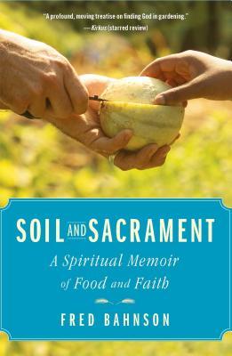 Soil and Sacrament: A Spiritual Memoir of Food and Faith, Fred Bahnson