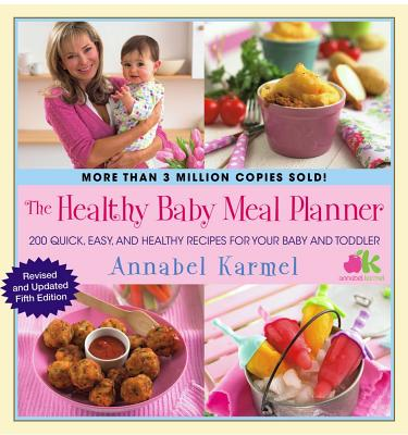 The Healthy Baby Meal Planner  200 Quick, Easy, and Healthy Recipes for Your Baby and Toddler, Karmel, Annabel