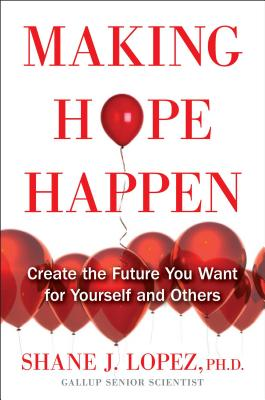 Making Hope Happen: Create the Future You Want for Yourself and Others, Shane J. Lopez Ph.D.