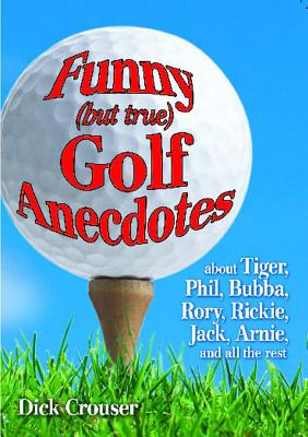 Image for Funny (but true) Golf Anecdotes: about Tiger, Phil, Bubba, Rory, Rickie, Jack, Arnie, and all the rest.