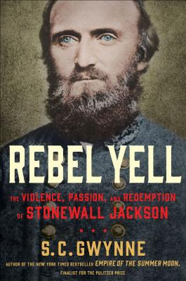 Rebel Yell: The Violence, Passion, and Redemption of Stonewall Jackson, Gwynne, S. C.