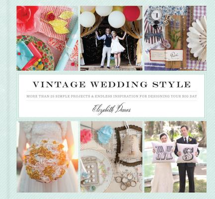 Vintage Wedding Style: More than 25 Simple Projects and Endless Inspiration for Designing Your Big Day, Demos, Elizabeth