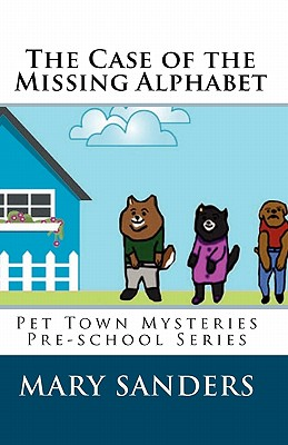 The Case of the Missing Alphabet: Pet Town Mysteries Pre-school Series, Sanders, Mary