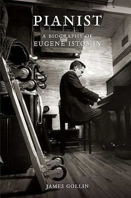 Pianist: A Biography of Eugene Istomin, Gollin, James