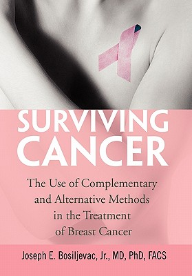 Surviving Cancer : The Use of Complementary and Alternative Methods in the Treatment of Breast Cancer, Bosiljevac, Joseph E.