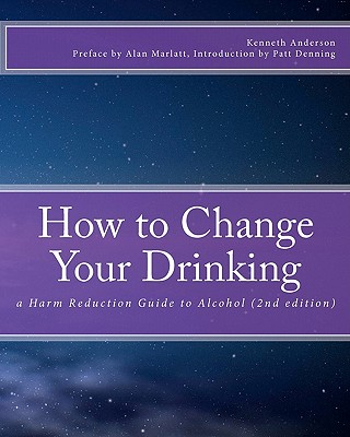 HOW TO CHANGE YOUR DRINKING A HARM REDUCTION GUIDE TO ALCOHOL (SECOND EDITION), ANDERSON, KENNETH
