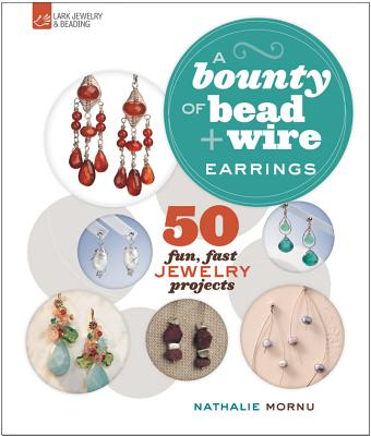 Image for A Bounty of Bead & Wire Earrings: 50 Fun, Fast Jewelry Projects