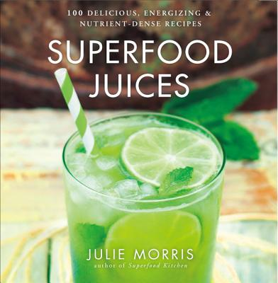 Image for Superfood Juices: 100 Delicious, Energizing & Nutrient-Dense Recipes (Julie Morris's Superfoods)