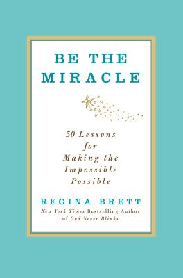 Be the Miracle 40 Lessons for Making the Impossible Possible, Brett, Regina