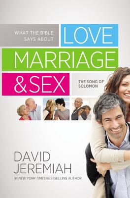 What the Bible Says about Love Marriage & Sex: The Song of Solomon, David Jeremiah