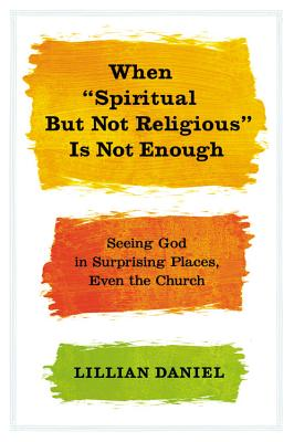 """Image for When """"Spiritual but Not Religious"""" Is Not Enough: Seeing God in Surprising Places, Even the Church"""