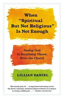 WHEN 'SPIRITUAL BUT NOT RELIGIOUS' IS NOT ENOUGH: SEEING GOD IN SURPRISING PLACES, EVEN THE CHURCH, DANIEL, LILLIAN