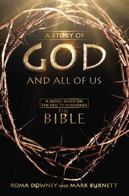 A Story of God and All of Us: A Novel Based on the Epic TV Miniseries 'The Bible', Burnett, Mark, Downey, Roma