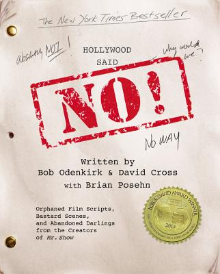 Hollywood Said No!: Orphaned Film Scripts, Bastard Scenes, and Abandoned Darlings from the Creators of Mr. Show, Cross, David; Odenkirk, Bob