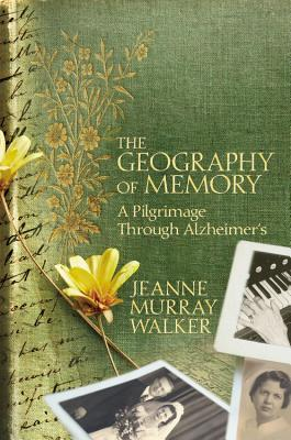 The Geography of Memory: A Pilgrimage Through Alzheimer's, Jeanne Murray Walker