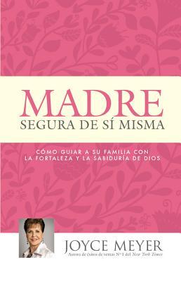 Madre Segura de si Misma: Como Guiar A Su Familia Con la Fortaleza y la Sabiduria de Dios (Spanish Edition), Joyce Meyer  (Author)