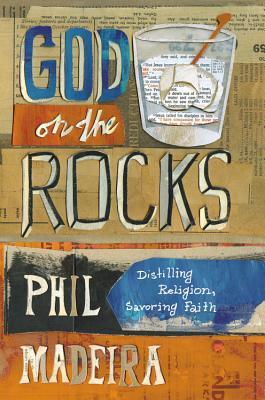 God on the Rocks: Distilling Religion, Savoring Faith, Madeira, Phil