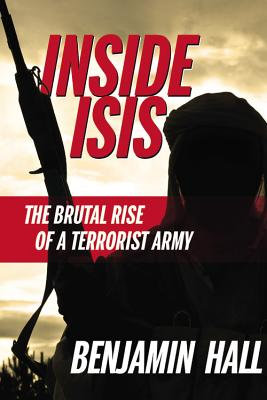 Inside ISIS: The Brutal Rise of a Terrorist Army, Benjamin Hall