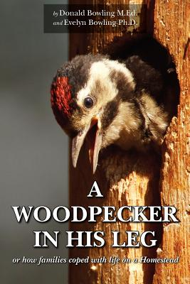 A Woodpecker in His Leg - Or How Families Coped with Life on a Homestead, Bowling, Donald; Bowling, Evelyn
