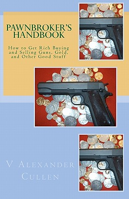 Pawnbroker's Handbook: How to Get Rich Buying and Selling Guns, Gold, and Other Good Stuff, Cullen, V Alexander