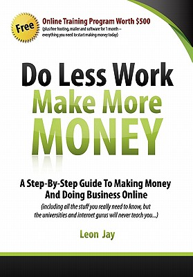 Do Less Work, Make More Money: A Step By Step Guide To Doing Business And Making Money Online, Jay, Leon