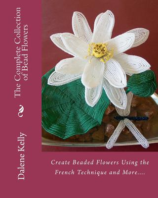The Complete Collection of Bead Flowers, Kelly, Dalene I.