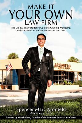 Make It Your Own Law Firm: The Ultimate Law Student's Guide to Owning, Managing, and Marketing Your Own Successful Law Firm, Aronfeld, Spencer Marc