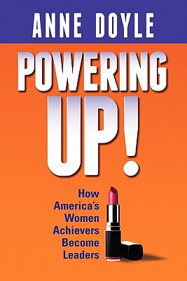 Powering Up: How America's Women Achievers Become Leaders, Doyle, Anne